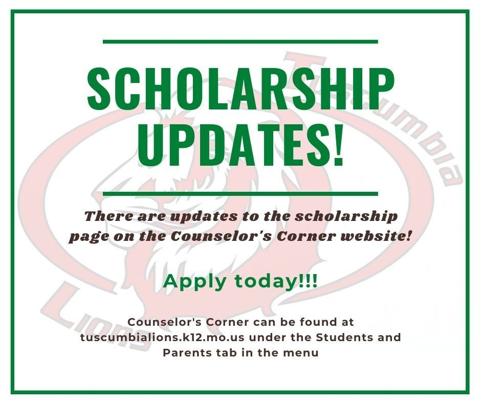 Scholarship Updates! There are updates to the scholarship page on the Counselor's Corner website!  Apply today!!!  Counselor's Corner can be found at tuscumbialions.k12.mo.us under the Students and Parents tab in the menu.