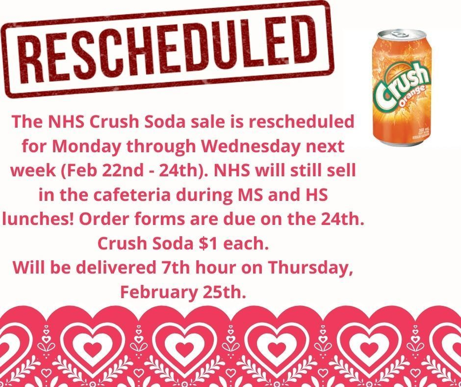 The NHS Crush Soda Sale is rescheduled for Monday through Wednesday next week (February 22nd - 24th). NHS will still sell in the cafeteria during Middle and High School lunches! Order forms are due on the 24th. Crush Soda is $1 each. Will be delivered 7th hour on Thursday, February 25th.