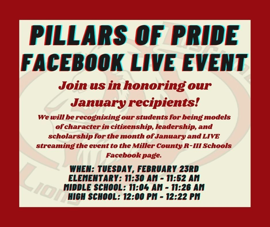 Pillars of Pride: Facebook Live Event. Join us in honoring our January recipients! We will be recognizing our students for being models of character in citizenship, leadership, and scholarship for the month of January and LIVE streaming the event to the Miller County R-III Schools Facebook page. When: Tuesday, February 23rd. Elementary: 11:30 AM - 11:52 AM. Middle School: 11:04 AM - 11:26 AM. High School: 12:00 PM - 12:22 PM