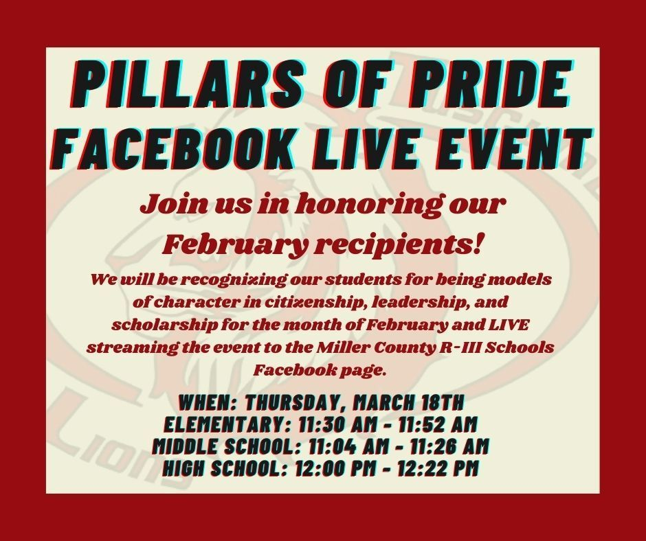 Pillars of Pride Facebook LIVE Event. Join us in honoring our February recipients! We will be recognizing our students for being models of character in citizenship, leadership, and scholarship for the month of February and LIVE streaming the event to the Miller County R-III Schools Facebook page. When: Thursday, March 18th. Elementary: 11:30 AM - 11:52 AM. Middle School: 11:04 AM - 11:26 AM. High School: 12:00 PM - 12:22 PM.