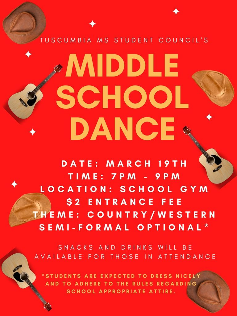 Tuscumbia MS Student Council's Middle School Dance. Date: March 19th. Time: 7pm to 9pm. Location: School Gym. $2 Entrance Fee. Theme: Country/Western. Semi-Formal optional. Snacks and drinks will be available for those in attendance. Students are expected to dress nicely and to adhere to the rules regarding school appropriate attire.